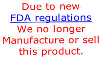 Due to new  FDA regulations We no longer  Manufacture or sell  this product.